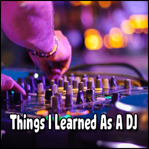 Things I Learned As A DJ