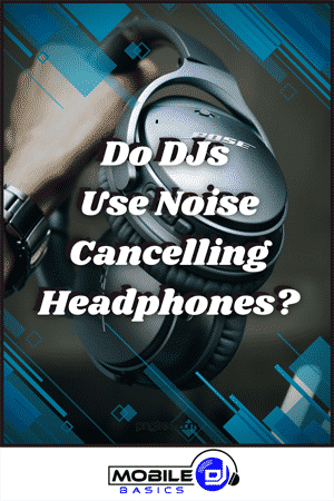Do DJs Use Noise Cancelling Headphones 2021