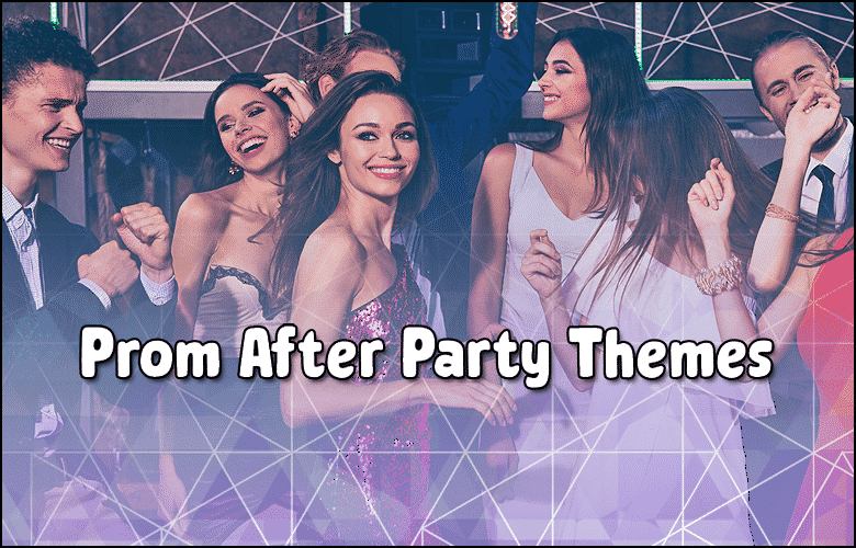 Prom After-Party Themes 2021- Prom Themes